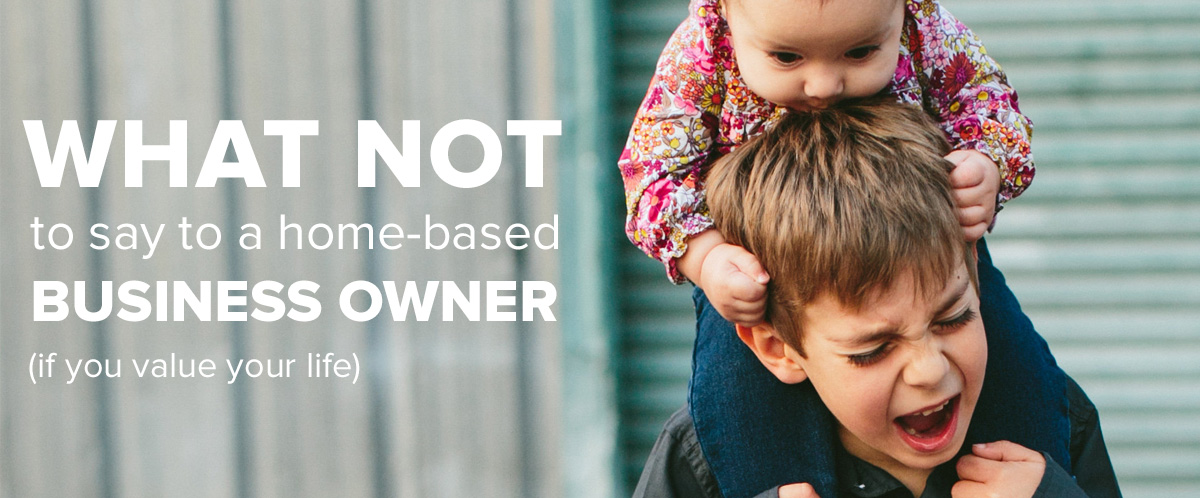 What not to say to a home-based business owner